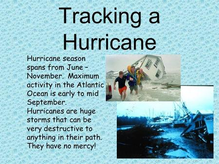 Tracking a Hurricane Hurricane season spans from June – November. Maximum activity in the Atlantic Ocean is early to mid September. Hurricanes are huge.