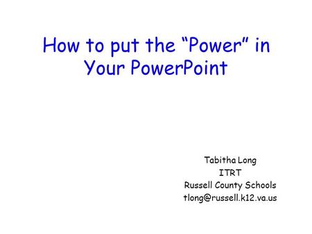 "How to put the ""Power"" in Your PowerPoint Tabitha Long ITRT Russell County Schools"