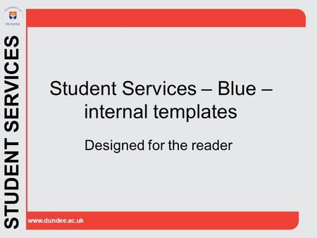 STUDENT SERVICES www.dundee.ac.uk Student Services – Blue – internal templates Designed for the reader.