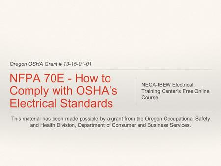 Oregon OSHA Grant # 13-15-01-01 NFPA 70E - How to Comply with OSHA's Electrical Standards NECA-IBEW Electrical Training Center's Free Online Course This.