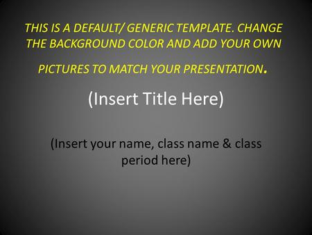 THIS IS A DEFAULT/ GENERIC TEMPLATE. CHANGE THE BACKGROUND COLOR AND ADD YOUR OWN PICTURES TO MATCH YOUR PRESENTATION. (Insert Title Here) (Insert your.