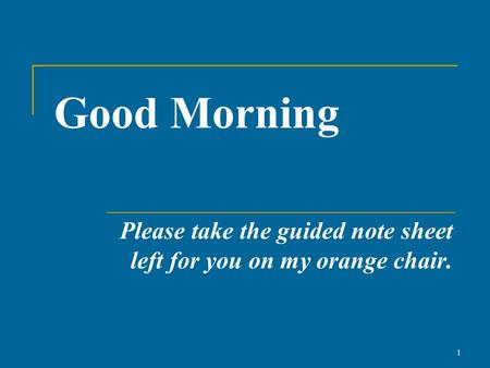 Good Morning Please take the guided note sheet left for you on my orange chair. 1.