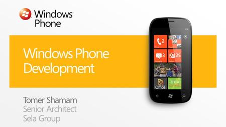 Windows Phone Development Tomer Shamam Senior Architect Sela Group.
