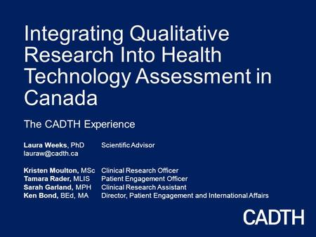 Integrating Qualitative Research Into Health Technology Assessment in Canada The CADTH Experience Laura Weeks, PhD Scientific Advisor Kristen.