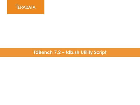 ​ TdBench 7.2 – tdb.sh Utility Script. 2 Created for TdBench 7.x release to consolidate tools Open architecture – looks for scripts in the./tools directory.