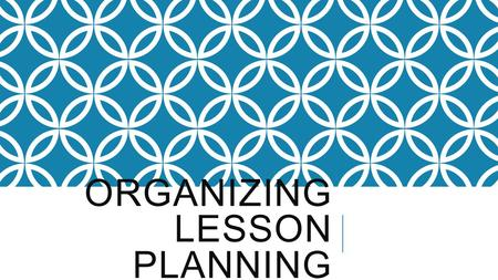 ORGANIZING LESSON PLANNING. WHAT TO EXPECT  How to organize WEEKLY lesson plans  How to be prepared for the WEEK  How to organize examples of WEEKLY.