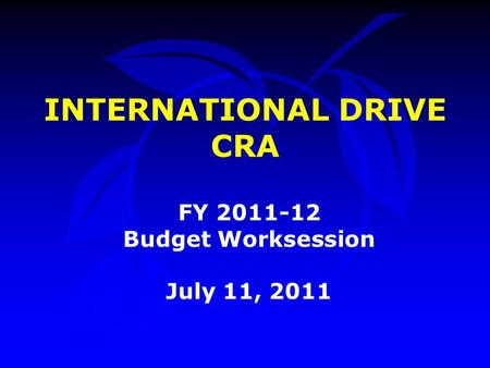INTERNATIONAL DRIVE CRA FY 2011-12 Budget Worksession July 11, 2011.