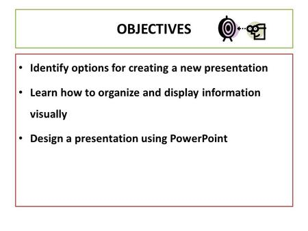 OBJECTIVES Identify options for creating a new presentation Learn how to organize and display information visually Design a presentation using PowerPoint.
