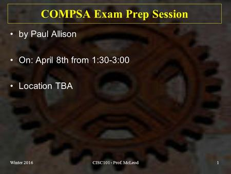 COMPSA Exam Prep Session by Paul Allison On: April 8th from 1:30-3:00 Location TBA Winter 2016CISC101 - Prof. McLeod1.