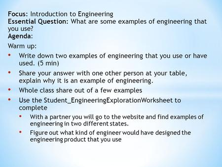 Focus: Introduction to Engineering Essential Question: What are some examples of engineering that you use? Agenda: Warm up: Write down two examples of.