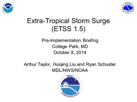 Extra-Tropical Storm Surge (ETSS 1.5) Pre-Implementation Briefing College Park, MD October 8, 2014 Arthur Taylor, Huiqing Liu and Ryan Schuster MDL/NWS/NOAA.