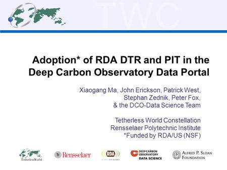 TWC Adoption* of RDA DTR and PIT in the Deep Carbon Observatory Data Portal Xiaogang Ma, John Erickson, Patrick West, Stephan Zednik, Peter Fox, & the.