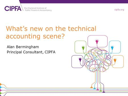 Cipfa.org What's new on the technical accounting scene? Alan Bermingham Principal Consultant, CIPFA.