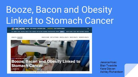 Booze, Bacon and Obesity Linked to Stomach Cancer Jessica Hoac Blair Twaddle Kara Glavan Ashley Richardson.