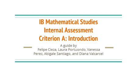 IB Mathematical Studies Internal Assessment Criterion A: Introduction A guide by Felipe Cieza, Laura Portuondo, Vanessa Perez, Abigale Santiago, and Diana.