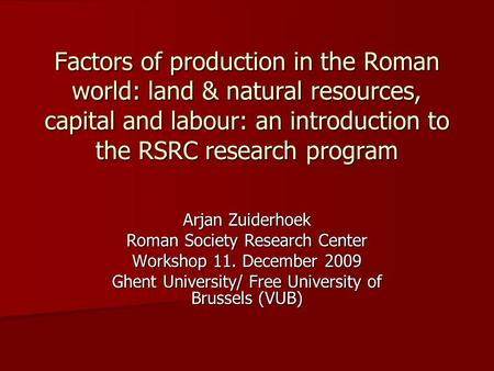 Factors of production in the Roman world: land & natural resources, capital and labour: an introduction to the RSRC research program Arjan Zuiderhoek Roman.