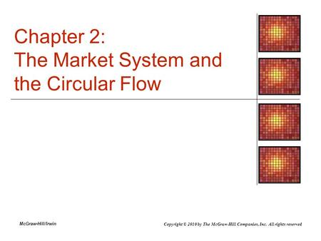 McGraw-Hill/Irwin Chapter 2: The Market System and the Circular Flow Copyright © 2010 by The McGraw-Hill Companies, Inc. All rights reserved.