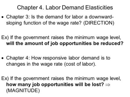 Chapter 4. Labor Demand Elasticities  Chapter 3: Is the demand for labor a downward- sloping function of the wage rate? (DIRECTION) Ex) If the government.