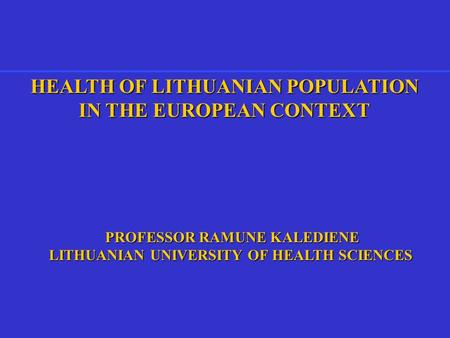 HEALTH OF LITHUANIAN POPULATION IN THE EUROPEAN CONTEXT PROFESSOR RAMUNE KALEDIENE PROFESSOR RAMUNE KALEDIENE LITHUANIAN UNIVERSITY OF HEALTH SCIENCES.