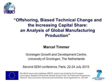 """Offshoring, Biased Technical Change and the Increasing Capital Share: an Analysis of Global Manufacturing Production"" Marcel Timmer Groningen Growth and."
