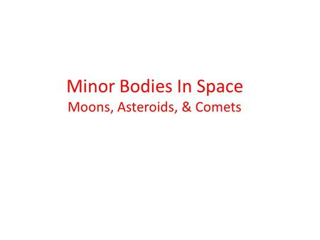 Minor Bodies In Space Moons, Asteroids, & Comets.