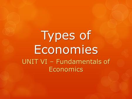 Types of Economies UNIT VI – Fundamentals of Economics.