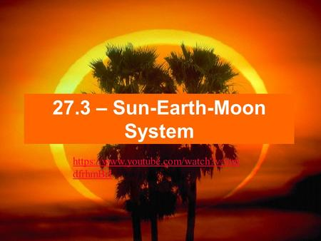 27.3 – Sun-Earth-Moon System https://www.youtube.com/watch?v=onj dfrhmBrI.