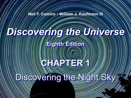 Discovering the Universe Eighth Edition Discovering the Universe Eighth Edition Neil F. Comins William J. Kaufmann III CHAPTER 1 Discovering the Night.