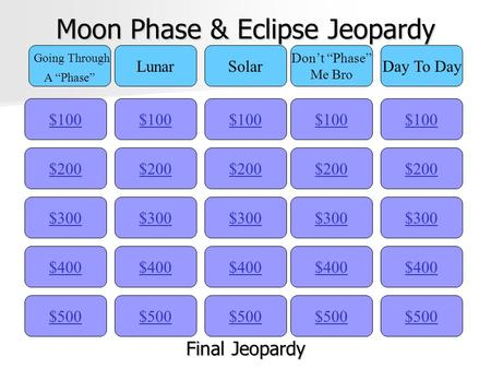 "Moon Phase & Eclipse Jeopardy $100 Going Through A ""Phase"" LunarSolar Don't ""Phase"" Me Bro Day To Day $200 $300 $400 $500 $400 $300 $200 $100 $500 $400."
