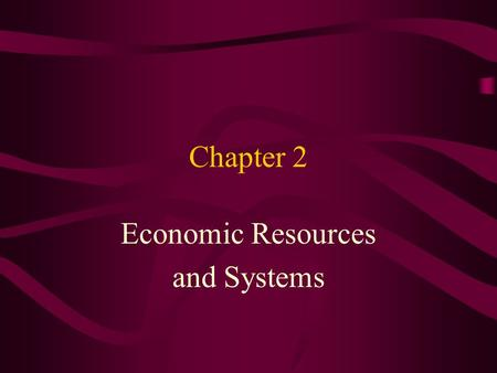 Chapter 2 Economic Resources and Systems. Objectives After completing this section, you'll be able to: 1. Define Scarcity. 2. List the four factors of.