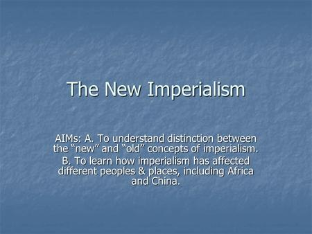 "The New Imperialism AIMs: A. To understand distinction between the ""new"" and ""old"" concepts of imperialism. B. To learn how imperialism has affected different."
