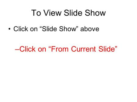 "To View Slide Show Click on ""Slide Show"" above –Click on ""From Current Slide"""
