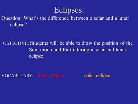 Eclipses: Question: What's the difference between a solar and a lunar eclipse? OBJECTIVE: Students will be able to draw the position of the Sun, moon and.
