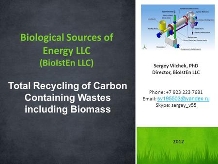 Biological Sources of Energy LLC (BioIstEn LLC) Total Recycling of Carbon Containing Wastes including Biomass Sergey Vilchek, PhD Director, BioIstEn LLC.