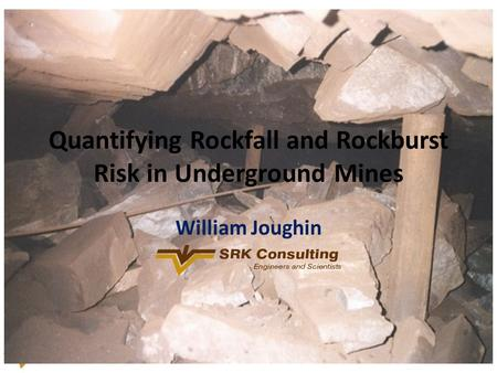 Quantifying Rockfall and Rockburst Risk in Underground Mines William Joughin.