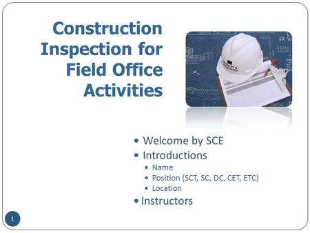 Construction Inspection for Field Office Activities Welcome by SCE Introductions Name Position (SCT, SC, DC, CET, ETC) Location Instructors 1.