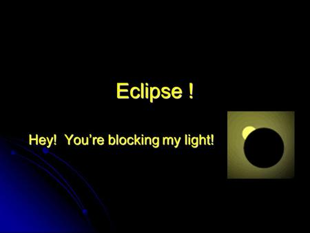 Eclipse ! Hey! You're blocking my light!. Eclipse Terminology Solar vs. lunar Solar vs. lunar Total, partial, annular Total, partial, annular Umbra, penumbra,