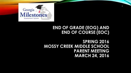 END OF GRADE (EOG) AND END OF COURSE (EOC) SPRING 2016 MOSSY CREEK MIDDLE SCHOOL PARENT MEETING MARCH 24, 2016 1.