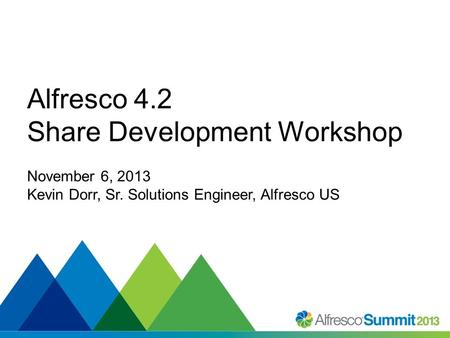 #SummitNow Alfresco 4.2 Share Development Workshop November 6, 2013 Kevin Dorr, Sr. Solutions Engineer, Alfresco US.