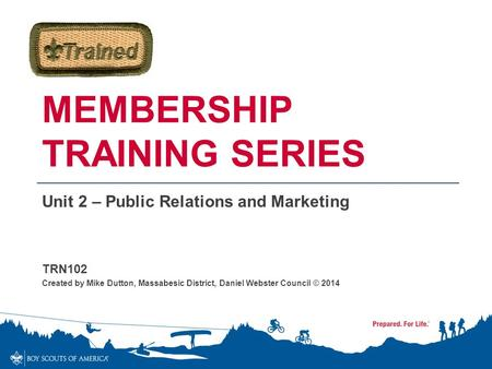 MEMBERSHIP TRAINING SERIES Unit 2 – Public Relations and Marketing TRN102 Created by Mike Dutton, Massabesic District, Daniel Webster Council © 2014.