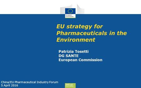 Health and Food Safety EU strategy for Pharmaceuticals in the Environment Patrizia Tosetti DG SANTE European Commission China/EU Pharmaceutical Industry.