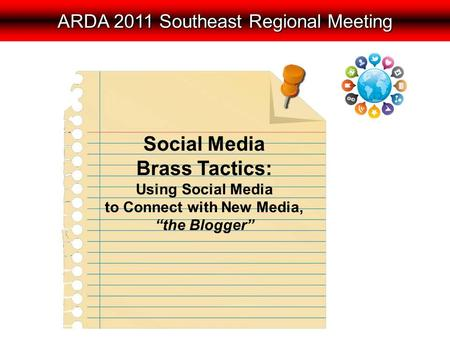 "ARDA 2011 Southeast Regional Meeting Social Media Brass Tactics: Using Social Media to Connect with New Media, ""the Blogger"""