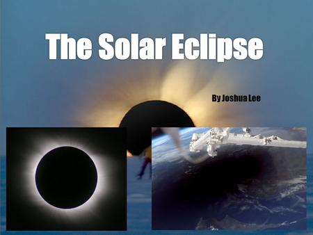 By Joshua Lee. What is a Solar Eclipse? A Solar Eclipse is when the Moon passes through the space between the Earth and the Sun, thus creating a shadow.
