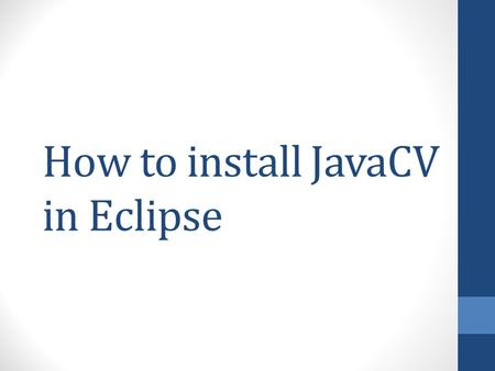 How to install JavaCV in Eclipse. Make sure to download and install all these before you proceed Eclipse for Java EE developers (current is Juno)