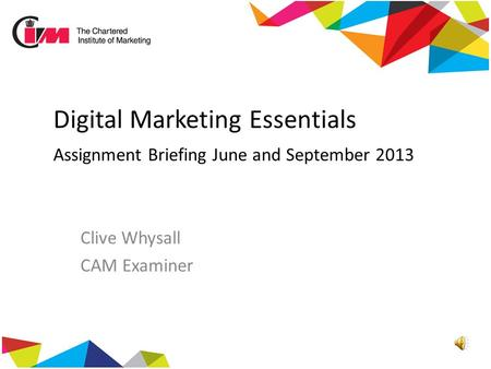 Digital Marketing Essentials Assignment Briefing June and September 2013 Clive Whysall CAM Examiner.