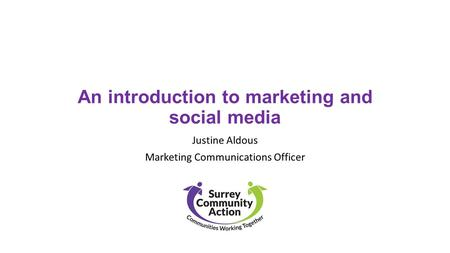 An introduction to marketing and social media Justine Aldous Marketing Communications Officer.