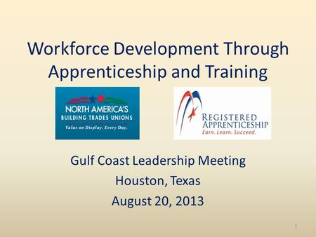 Workforce Development Through Apprenticeship and Training Gulf Coast Leadership Meeting Houston, Texas August 20, 2013 1.