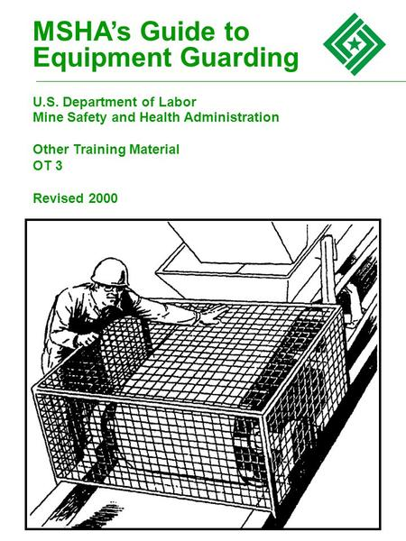 MSHA's Guide to Equipment Guarding U.S. Department of Labor Mine Safety and Health Administration Other Training Material OT 3 Revised 2000.