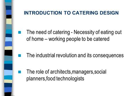 INTRODUCTION TO CATERING DESIGN The need of catering - Necessity of eating out of home – working people to be catered The industrial revolution and its.
