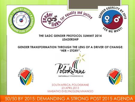 "THE SADC GENDER <strong>PROTOCOL</strong> SUMMIT 2014 LEADERSHIP GENDER TRANSFORMATION THROUGH THE LENS OF A DRIVER OF CHANGE: ""HER – STORY"". SOUTH AFRICA, POLOKWANE 23."